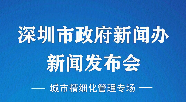 在现场丨深圳市政府城市精细化管理专场发布会